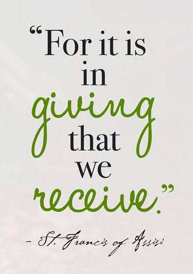 For it is in giving that we receive. - St. Francis of Assisi